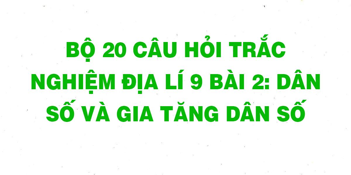 bo-20-cau-hoi-trac-nghiem-dia-li-9-bai-2-dan-so-va-gia-tang-dan-so.png