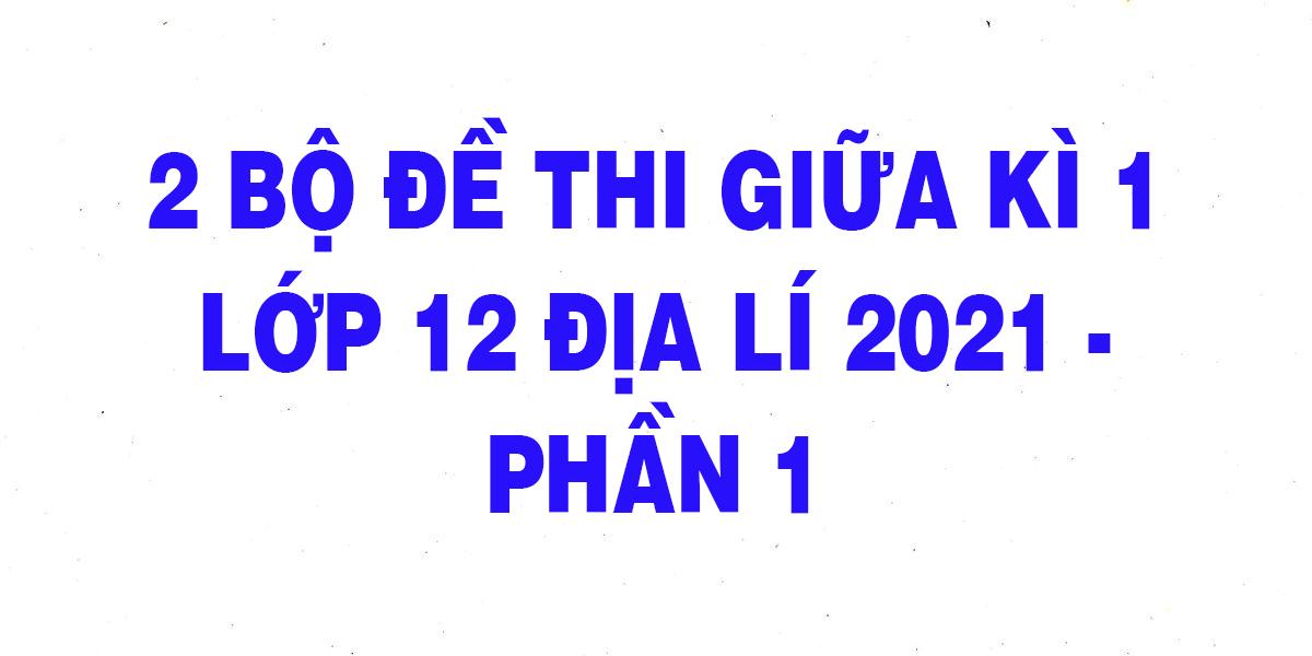 2-bo-de-thi-giua-ki-1-lop-12-dia-li-2021-phan-1.png