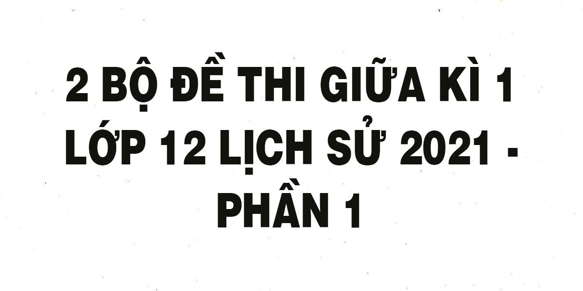 2-bo-de-thi-giua-ki-1-lop-12-lich-su-2021-phan-1.png