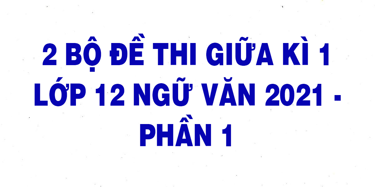 2-bo-de-thi-giua-giua-ki-1-lop-12-ngu-van-2021-phan-1.png
