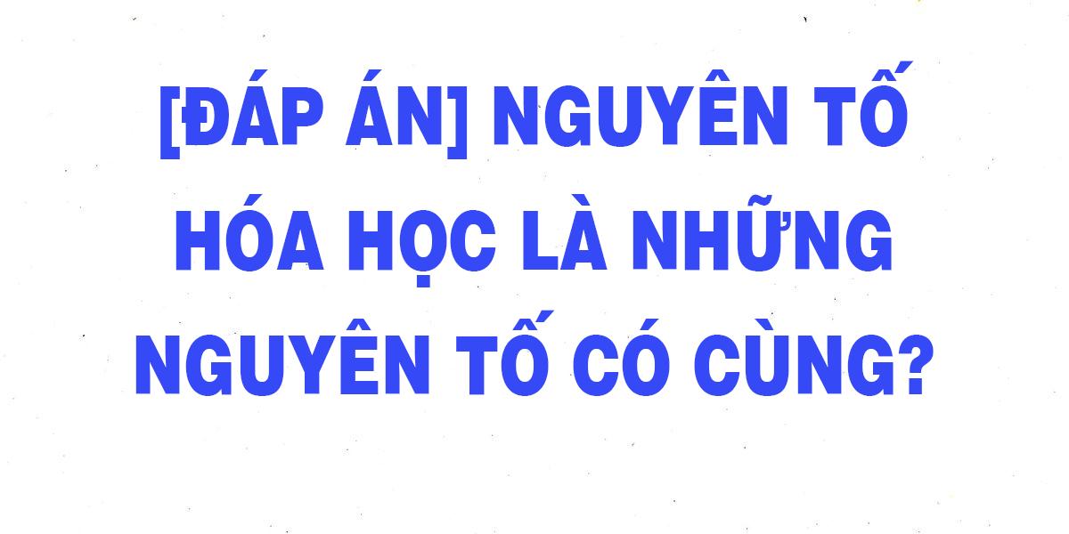 dap-an-nguyen-to-hoa-hoc-la-nhung-nguyen-to-co-cung-1.png