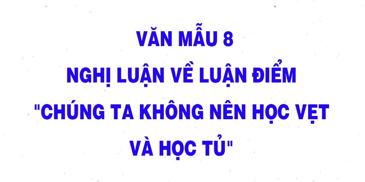 van-mau-8-nghi-luan-ve-luan-diem-chung-ta-khong-nen-hoc-vet-va-hoc-tu.png